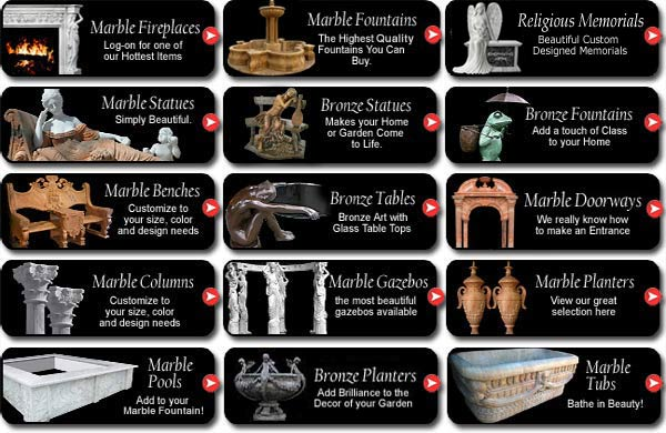 Marble Fireplaces Marble Doorways Bronze Planters Marble Statues Bronze Statues Bronze Fountains Marble Benches Bronze Tables Marble Fountains Marble Columns Marble Gazeebos Marble Planters Marble Pools Marble Sinks Marble Tubs